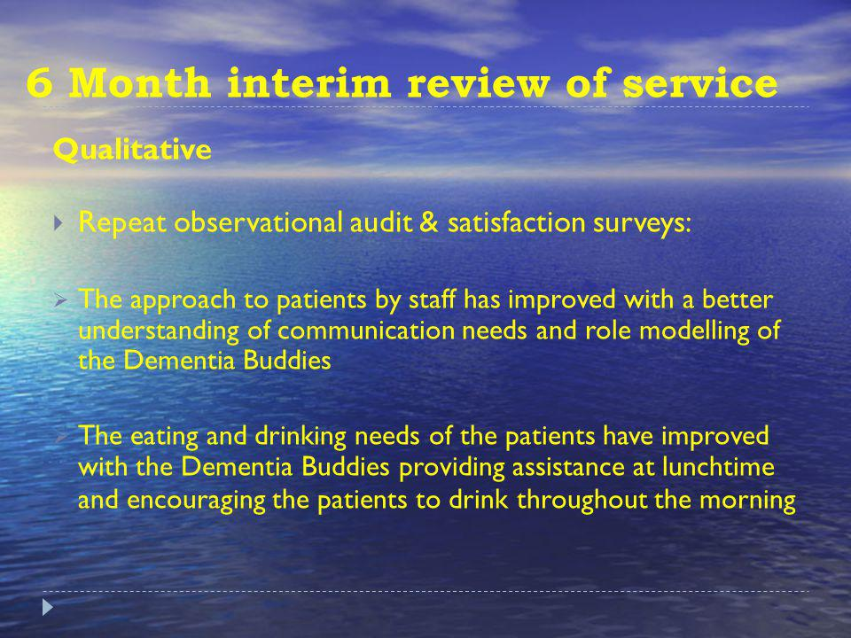 6 Month interim review of service Qualitative Repeat observational audit & satisfaction surveys: The approach to patients by staff has improved with a better understanding of communication needs and role modelling of the Dementia Buddies The eating and drinking needs of the patients have improved with the Dementia Buddies providing assistance at lunchtime and encouraging the patients to drink throughout the morning