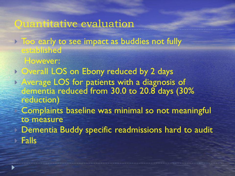 Quantitative evaluation Too early to see impact as buddies not fully established However: Overall LOS on Ebony reduced by 2 days Average LOS for patients with a diagnosis of dementia reduced from 30.0 to 20.8 days (30% reduction) Complaints baseline was minimal so not meaningful to measure Dementia Buddy specific readmissions hard to audit Falls