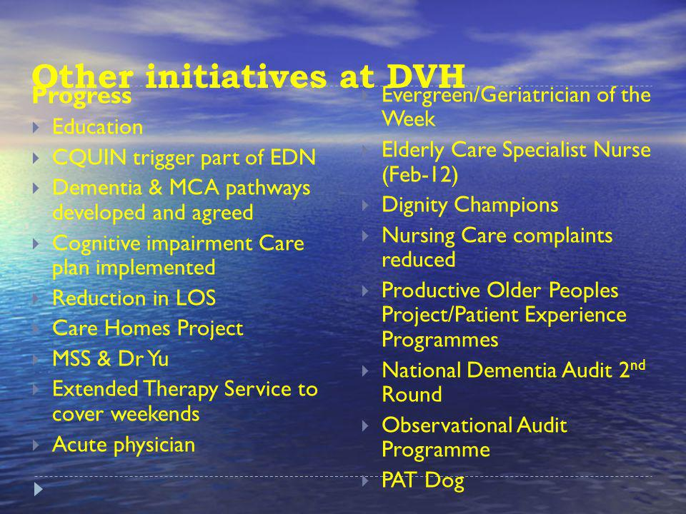 Other initiatives at DVH Progress Education CQUIN trigger part of EDN Dementia & MCA pathways developed and agreed Cognitive impairment Care plan implemented Reduction in LOS Care Homes Project MSS & Dr Yu Extended Therapy Service to cover weekends Acute physician Evergreen/Geriatrician of the Week Elderly Care Specialist Nurse (Feb-12) Dignity Champions Nursing Care complaints reduced Productive Older Peoples Project/Patient Experience Programmes National Dementia Audit 2 nd Round Observational Audit Programme PAT Dog