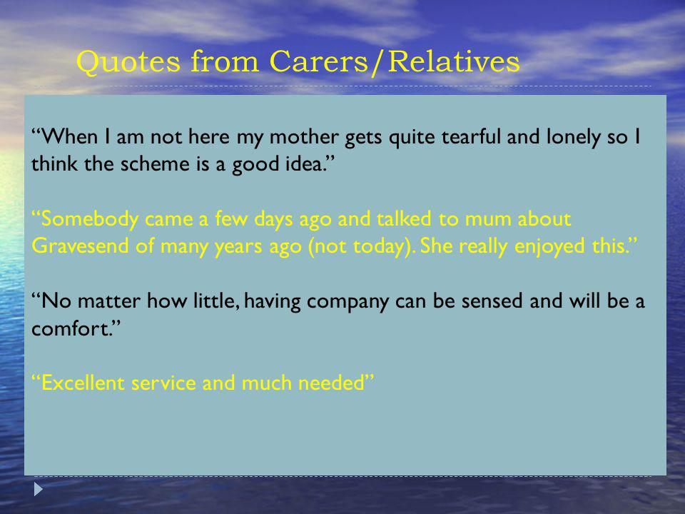 Quotes from Carers/Relatives When I am not here my mother gets quite tearful and lonely so I think the scheme is a good idea.