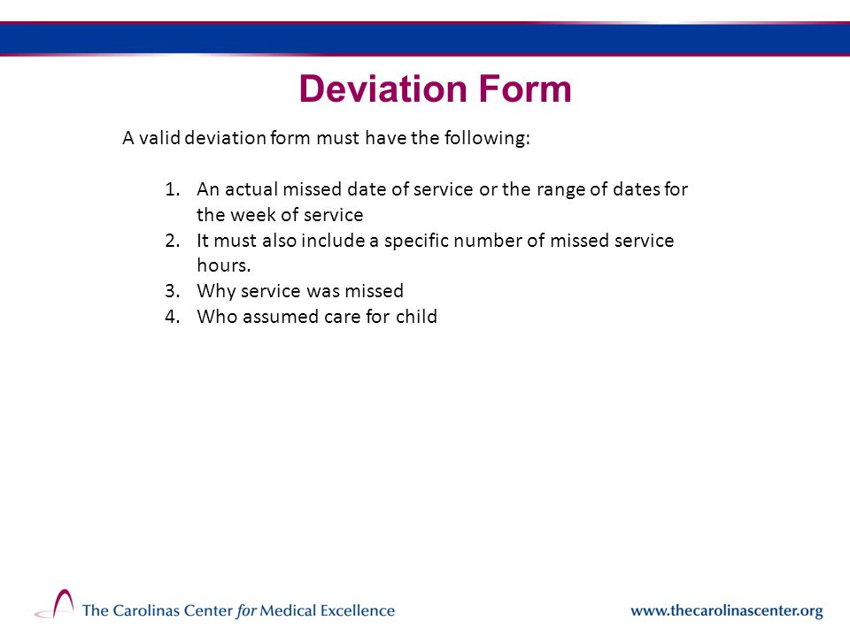 Deviation Form A valid deviation form must have the following: 1.An actual missed date of service or the range of dates for the week of service 2.It must also include a specific number of missed service hours.