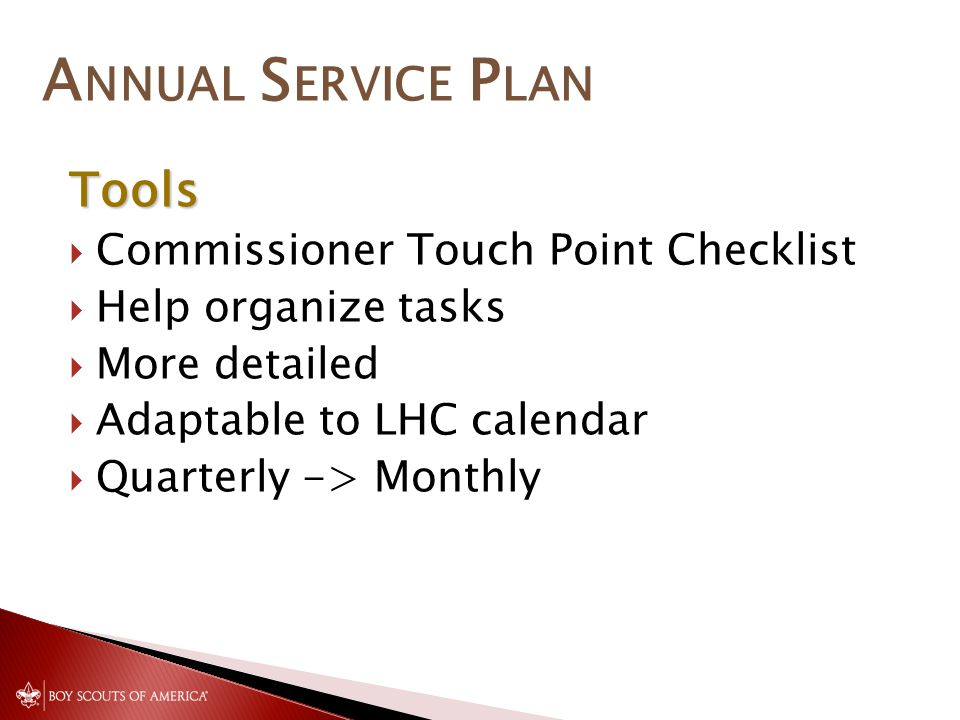 A NNUAL S ERVICE P LAN Tools Commissioner Touch Point Checklist Help organize tasks More detailed Adaptable to LHC calendar Quarterly -> Monthly