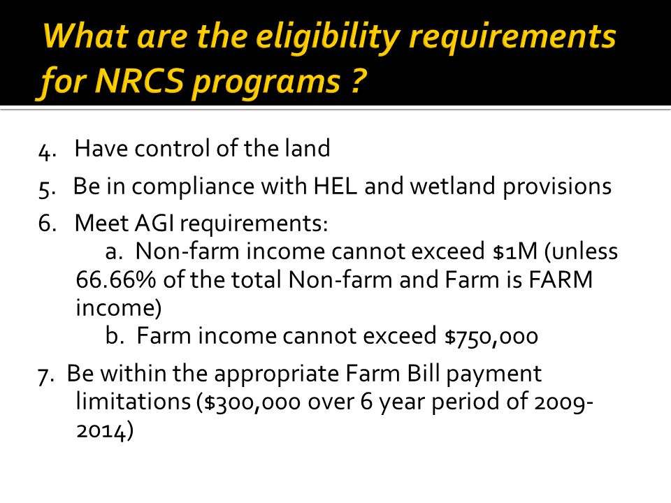 4. Have control of the land 5. Be in compliance with HEL and wetland provisions 6. Meet AGI requirements: a. Non-farm income cannot exceed $1M (unless