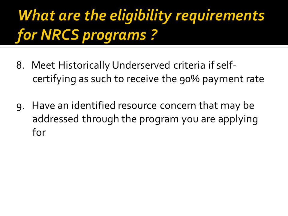 8. Meet Historically Underserved criteria if self- certifying as such to receive the 90% payment rate 9. Have an identified resource concern that may