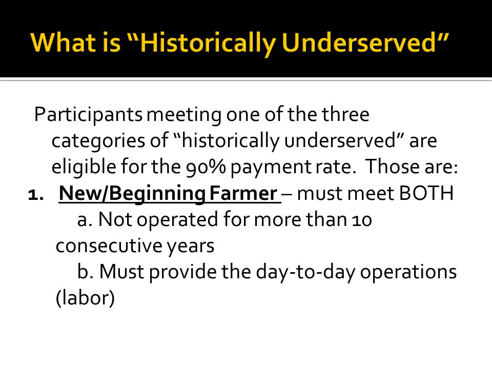 Participants meeting one of the three categories of historically underserved are eligible for the 90% payment rate. Those are: 1. New/Beginning Farmer