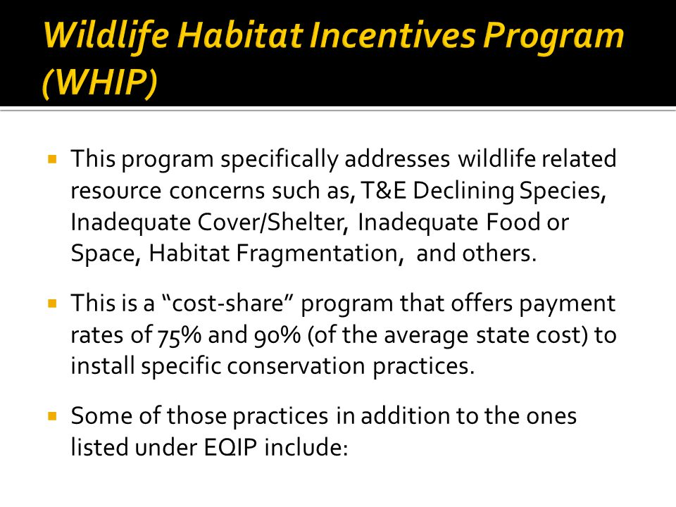 This program specifically addresses wildlife related resource concerns such as, T&E Declining Species, Inadequate Cover/Shelter, Inadequate Food or Space, Habitat Fragmentation, and others.