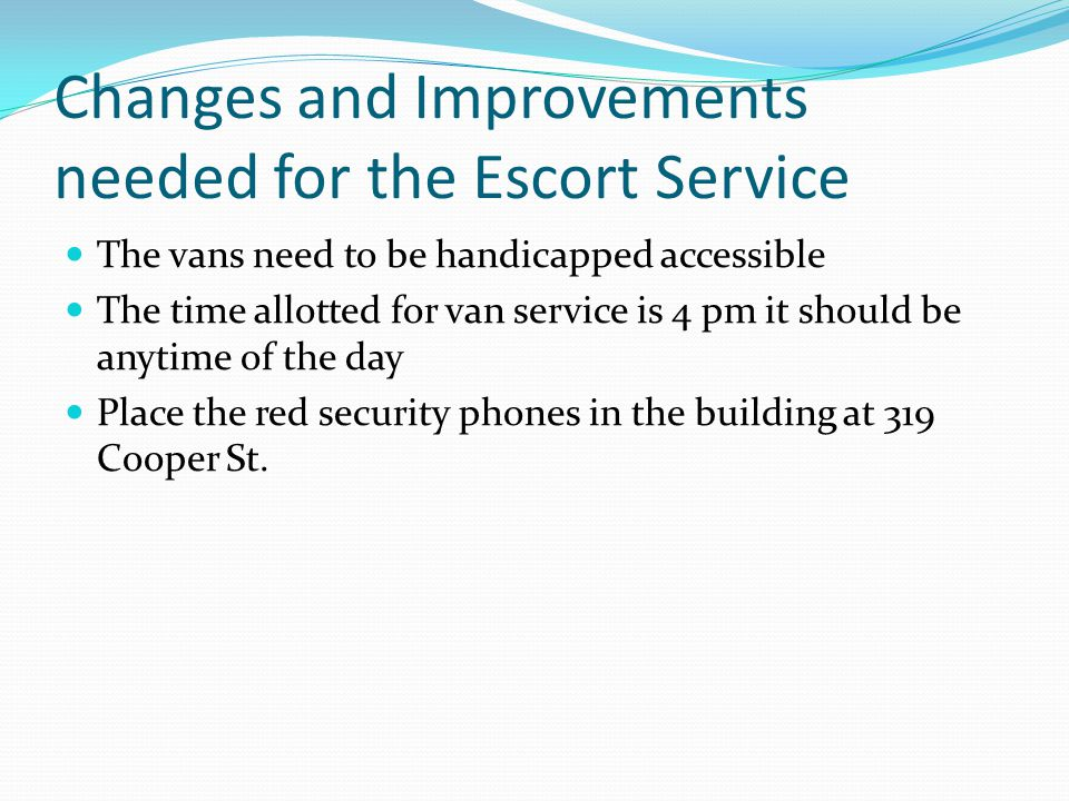 Changes and Improvements needed for the Escort Service The vans need to be handicapped accessible The time allotted for van service is 4 pm it should be anytime of the day Place the red security phones in the building at 319 Cooper St.