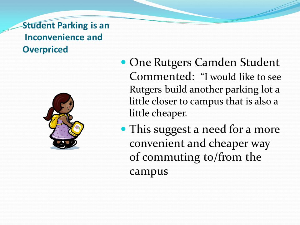 S tudent Parking is an Inconvenience and Overpriced One Rutgers Camden Student Commented: I would like to see Rutgers build another parking lot a little closer to campus that is also a little cheaper.
