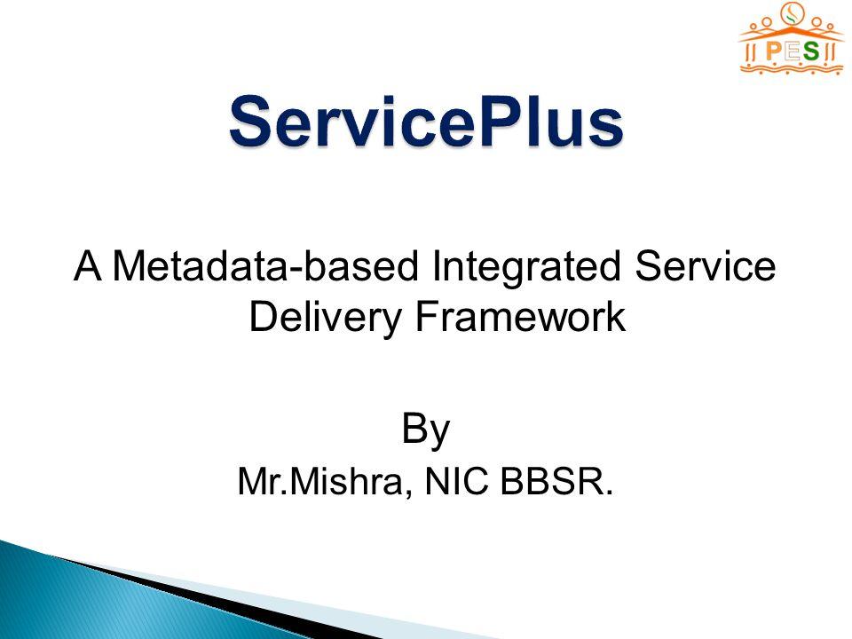 A Metadata-based Integrated Service Delivery Framework By Mr.Mishra, NIC BBSR.
