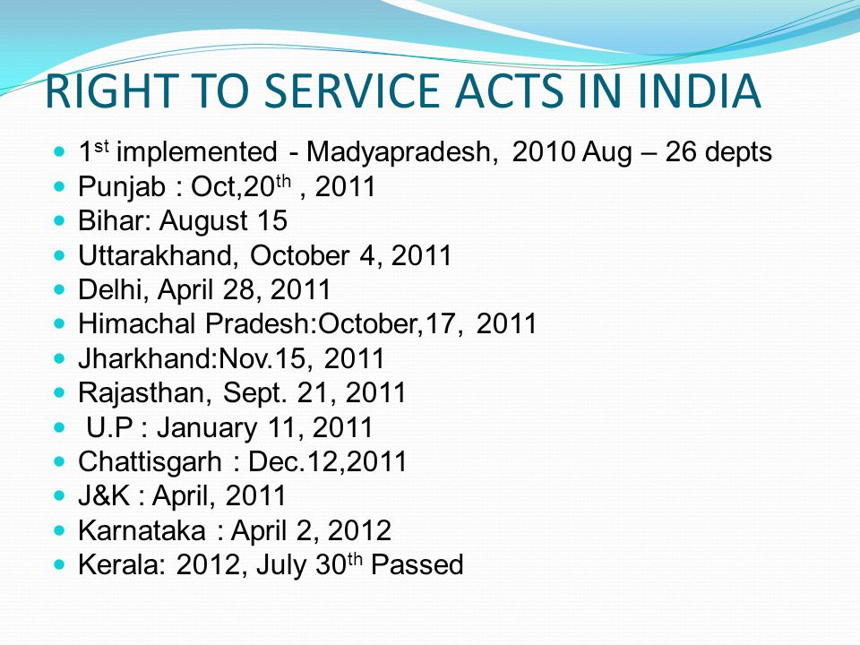 RIGHT TO SERVICE ACTS IN INDIA 1 st implemented - Madyapradesh, 2010 Aug – 26 depts Punjab : Oct,20 th, 2011 Bihar: August 15 Uttarakhand, October 4, 2011 Delhi, April 28, 2011 Himachal Pradesh:October,17, 2011 Jharkhand:Nov.15, 2011 Rajasthan, Sept.
