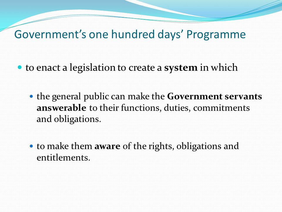 Governments one hundred days Programme to enact a legislation to create a system in which the general public can make the Government servants answerable to their functions, duties, commitments and obligations.