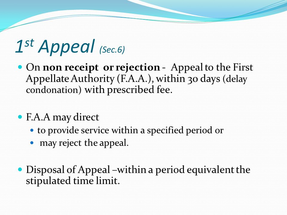 1 st Appeal (Sec.6) On non receipt or rejection - Appeal to the First Appellate Authority (F.A.A.), within 30 days (delay condonation) with prescribed fee.