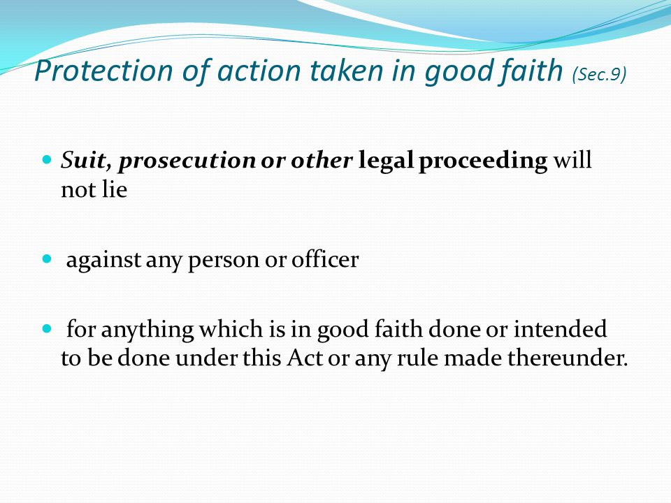 Protection of action taken in good faith (Sec.9) Suit, prosecution or other legal proceeding will not lie against any person or officer for anything which is in good faith done or intended to be done under this Act or any rule made thereunder.
