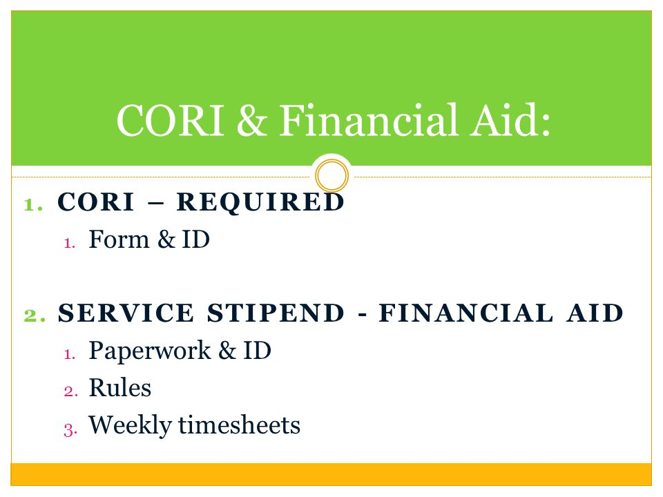 1. CORI – REQUIRED 1. Form & ID 2. SERVICE STIPEND - FINANCIAL AID 1. Paperwork & ID 2. Rules 3. Weekly timesheets CORI & Financial Aid:
