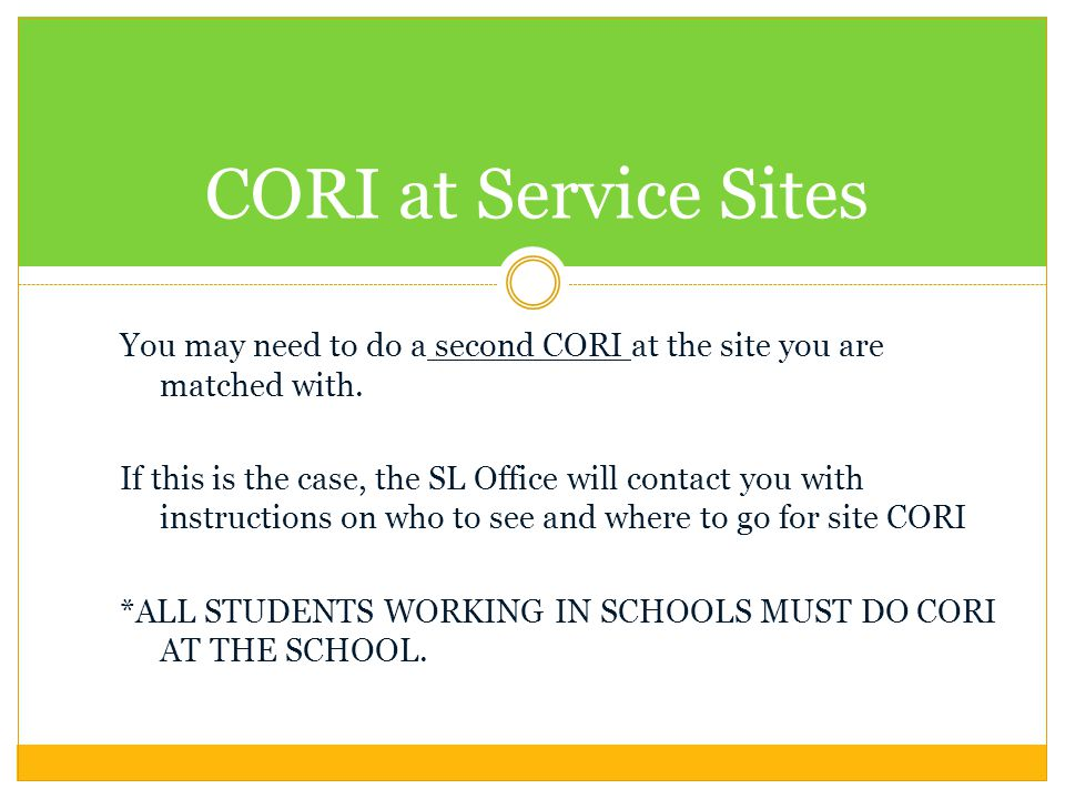 You may need to do a second CORI at the site you are matched with. If this is the case, the SL Office will contact you with instructions on who to see