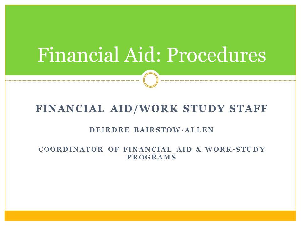 FINANCIAL AID/WORK STUDY STAFF DEIRDRE BAIRSTOW-ALLEN COORDINATOR OF FINANCIAL AID & WORK-STUDY PROGRAMS Financial Aid: Procedures