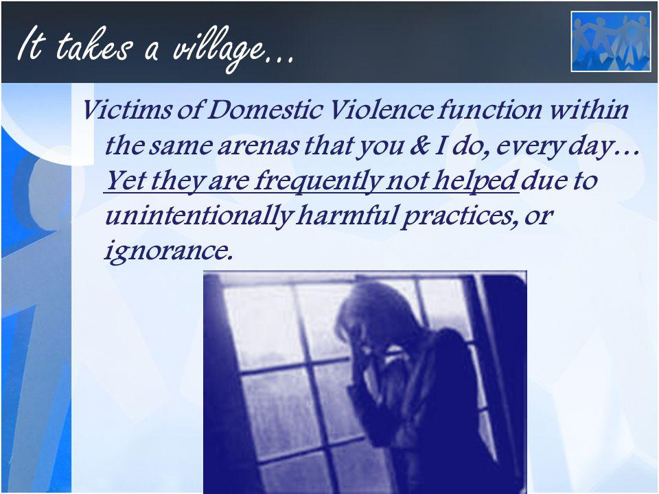 It takes a village… Victims of Domestic Violence function within the same arenas that you & I do, every day… Yet they are frequently not helped due to unintentionally harmful practices, or ignorance.
