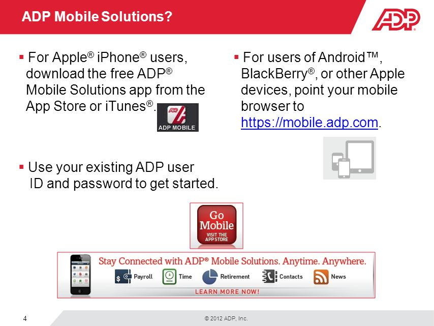 © 2012 ADP, Inc. 4 ADP Mobile Solutions? For Apple ® iPhone ® users, download the free ADP ® Mobile Solutions app from the App Store or iTunes ®. Use