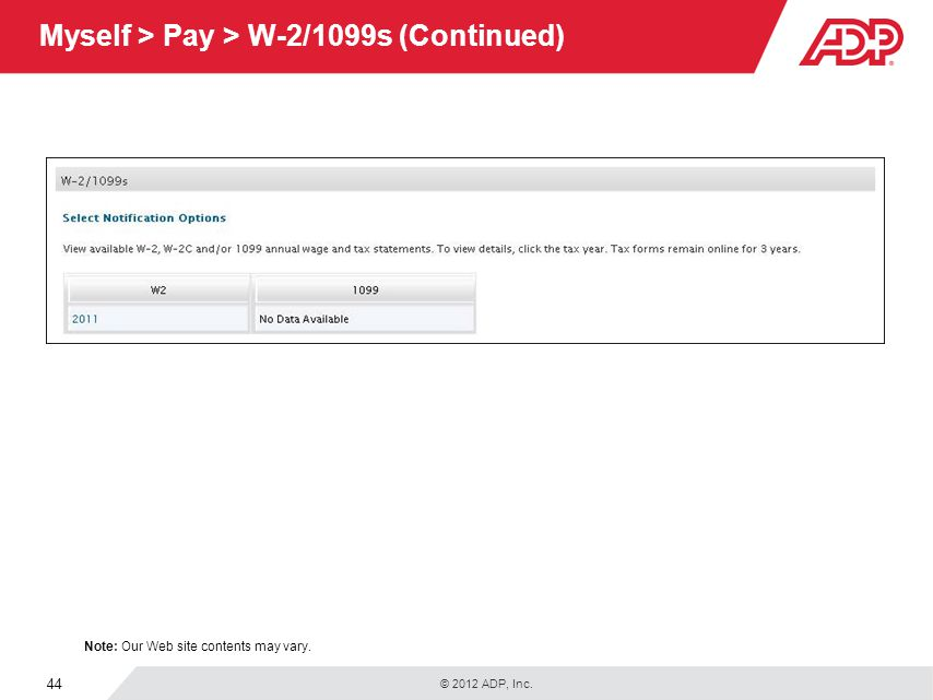 © 2012 ADP, Inc. 44 Myself > Pay > W-2/1099s (Continued) Note: Our Web site contents may vary.