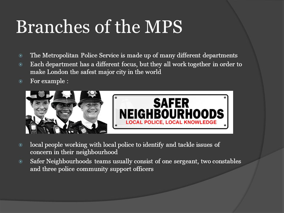 Branches of the MPS The Metropolitan Police Service is made up of many different departments Each department has a different focus, but they all work together in order to make London the safest major city in the world For example : local people working with local police to identify and tackle issues of concern in their neighbourhood Safer Neighbourhoods teams usually consist of one sergeant, two constables and three police community support officers