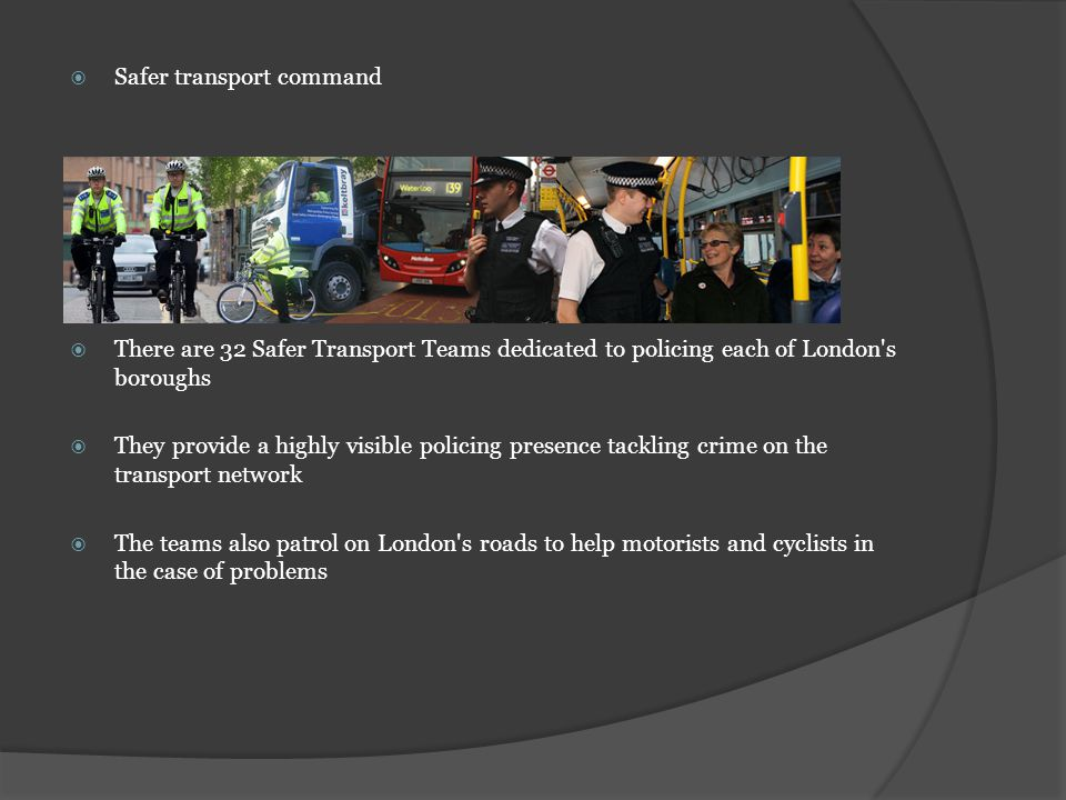 Safer transport command There are 32 Safer Transport Teams dedicated to policing each of London s boroughs They provide a highly visible policing presence tackling crime on the transport network The teams also patrol on London s roads to help motorists and cyclists in the case of problems