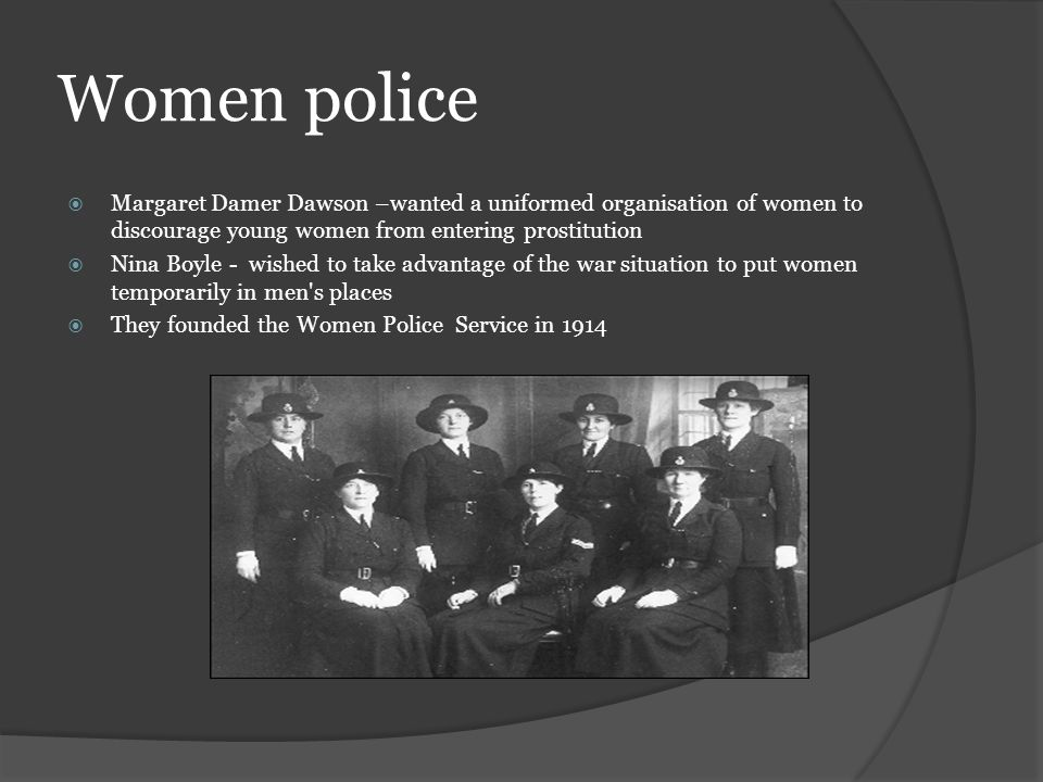 Women police Margaret Damer Dawson –wanted a uniformed organisation of women to discourage young women from entering prostitution Nina Boyle - wished to take advantage of the war situation to put women temporarily in men s places They founded the Women Police Service in 1914