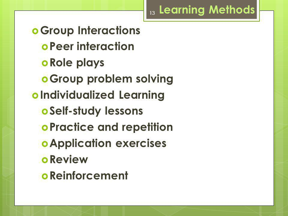 13 Group Interactions Peer interaction Role plays Group problem solving Individualized Learning Self-study lessons Practice and repetition Application exercises Review Reinforcement Learning Methods 13
