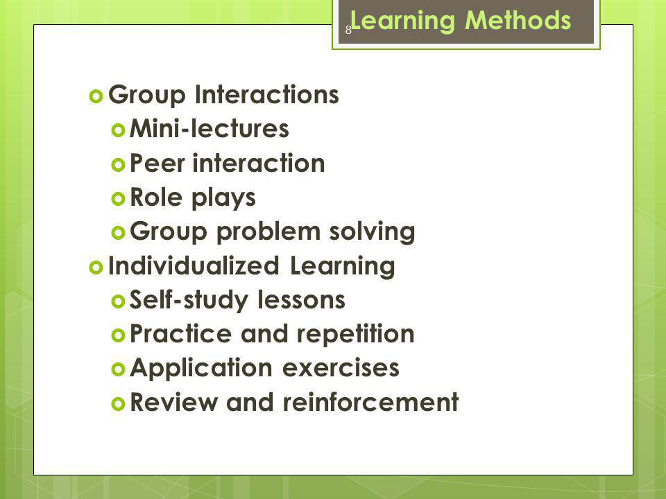 8 Group Interactions Mini-lectures Peer interaction Role plays Group problem solving Individualized Learning Self-study lessons Practice and repetition Application exercises Review and reinforcement Learning Methods