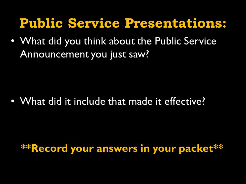 Public Service Presentations: What did you think about the Public Service Announcement you just saw.