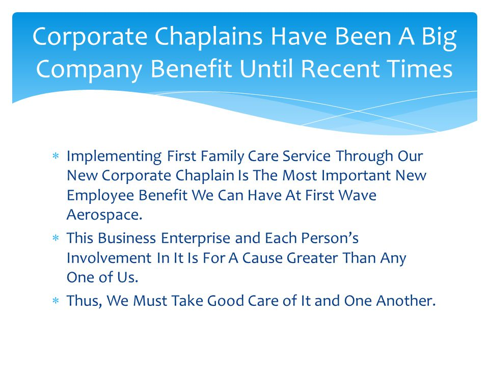 Implementing First Family Care Service Through Our New Corporate Chaplain Is The Most Important New Employee Benefit We Can Have At First Wave Aerospace.