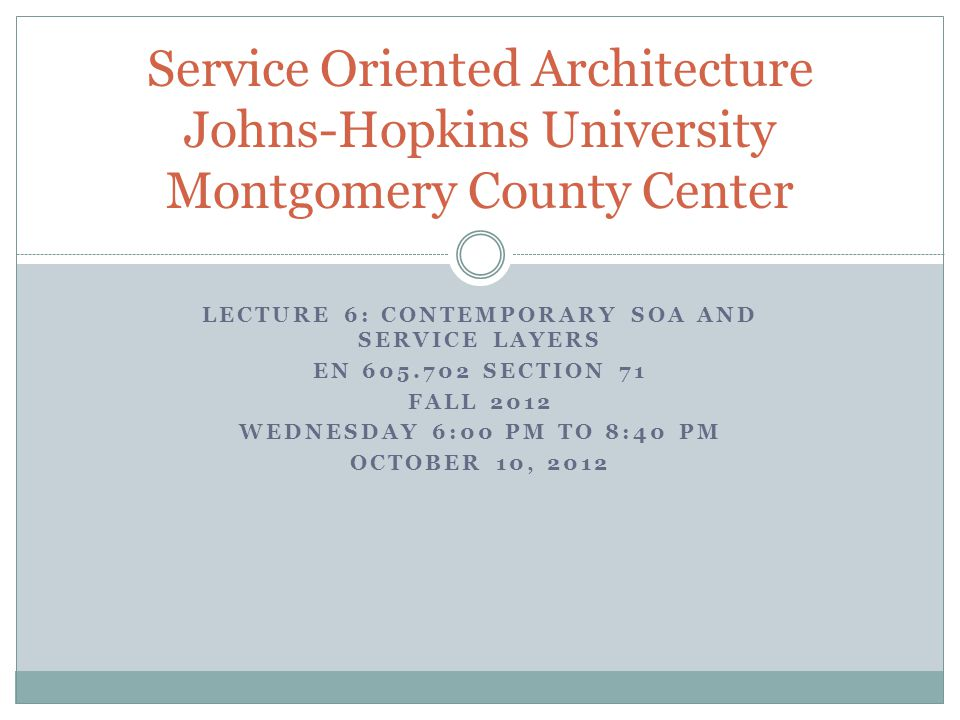 LECTURE 6: CONTEMPORARY SOA AND SERVICE LAYERS EN 605.702 SECTION 71 FALL 2012 WEDNESDAY 6:00 PM TO 8:40 PM OCTOBER 10, 2012 Service Oriented Architecture Johns-Hopkins University Montgomery County Center
