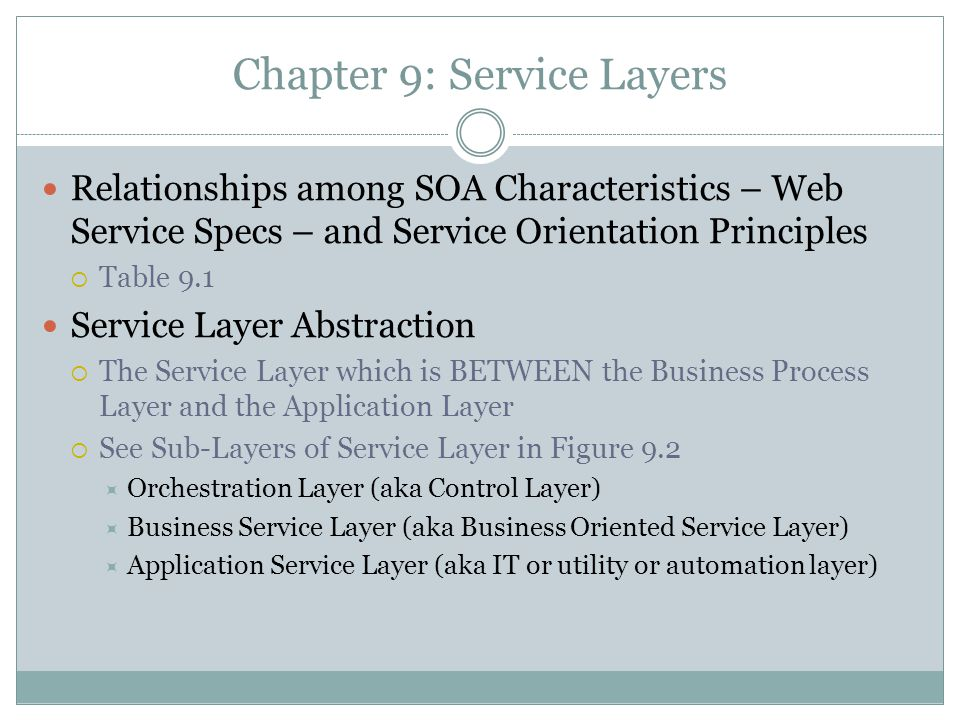 Chapter 9: Service Layers Relationships among SOA Characteristics – Web Service Specs – and Service Orientation Principles Table 9.1 Service Layer Abstraction The Service Layer which is BETWEEN the Business Process Layer and the Application Layer See Sub-Layers of Service Layer in Figure 9.2 Orchestration Layer (aka Control Layer) Business Service Layer (aka Business Oriented Service Layer) Application Service Layer (aka IT or utility or automation layer)