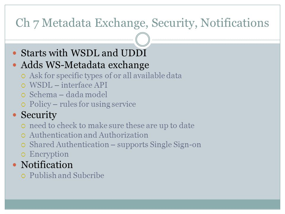 Ch 7 Metadata Exchange, Security, Notifications Starts with WSDL and UDDI Adds WS-Metadata exchange Ask for specific types of or all available data WSDL – interface API Schema – dada model Policy – rules for using service Security need to check to make sure these are up to date Authentication and Authorization Shared Authentication – supports Single Sign-on Encryption Notification Publish and Subcribe
