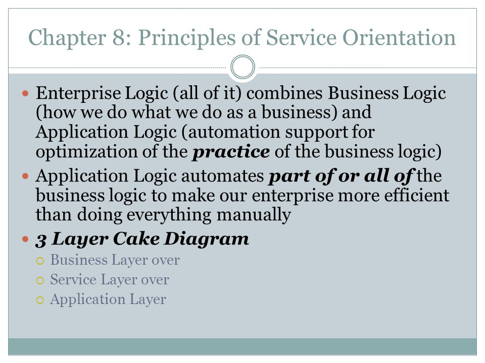 Chapter 8: Principles of Service Orientation Enterprise Logic (all of it) combines Business Logic (how we do what we do as a business) and Application Logic (automation support for optimization of the practice of the business logic) Application Logic automates part of or all of the business logic to make our enterprise more efficient than doing everything manually 3 Layer Cake Diagram Business Layer over Service Layer over Application Layer