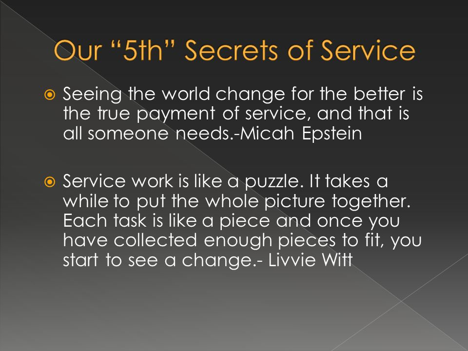Seeing the world change for the better is the true payment of service, and that is all someone needs.-Micah Epstein Service work is like a puzzle. It