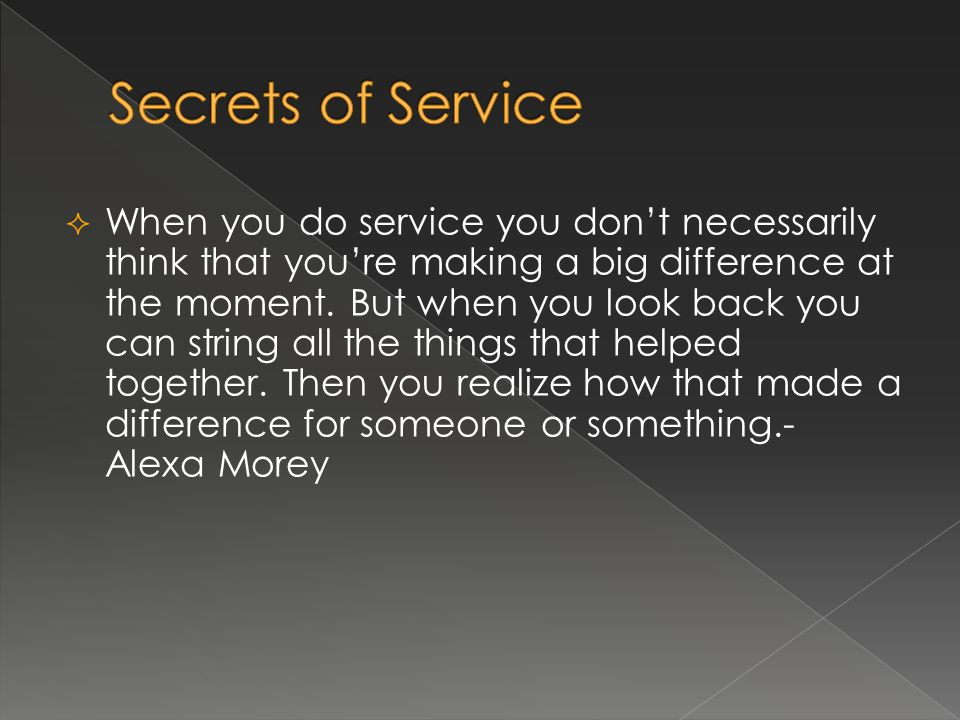 When you do service you dont necessarily think that youre making a big difference at the moment. But when you look back you can string all the things