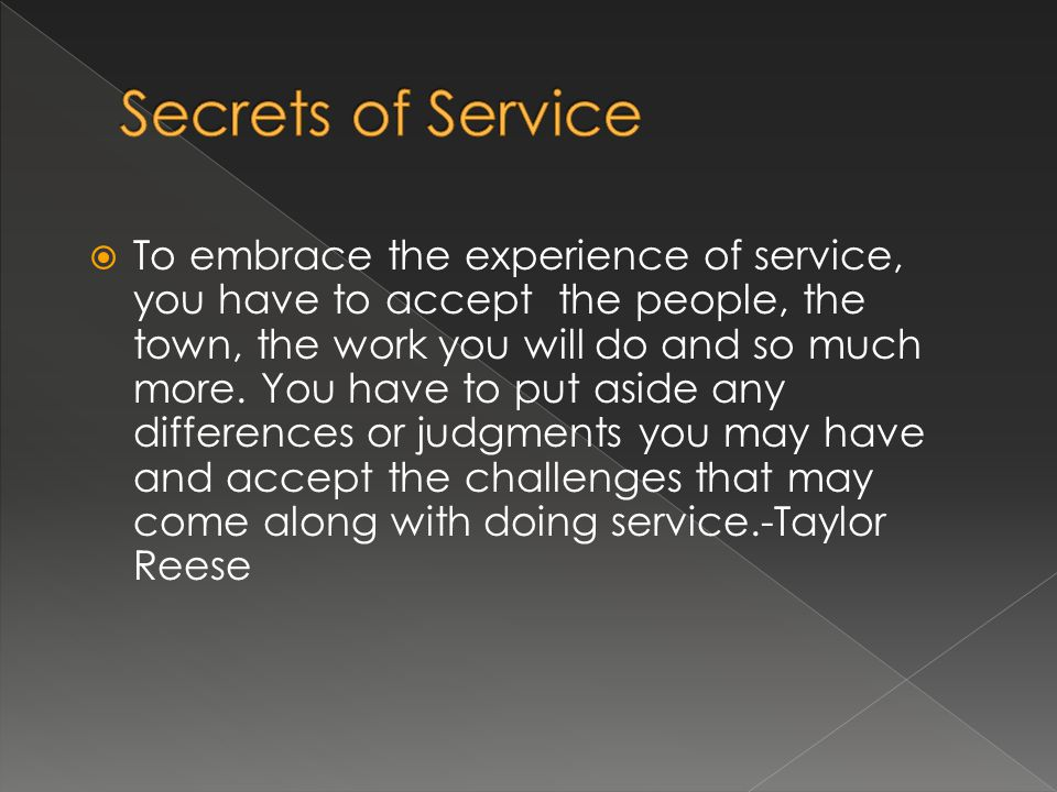 To embrace the experience of service, you have to accept the people, the town, the work you will do and so much more. You have to put aside any differ
