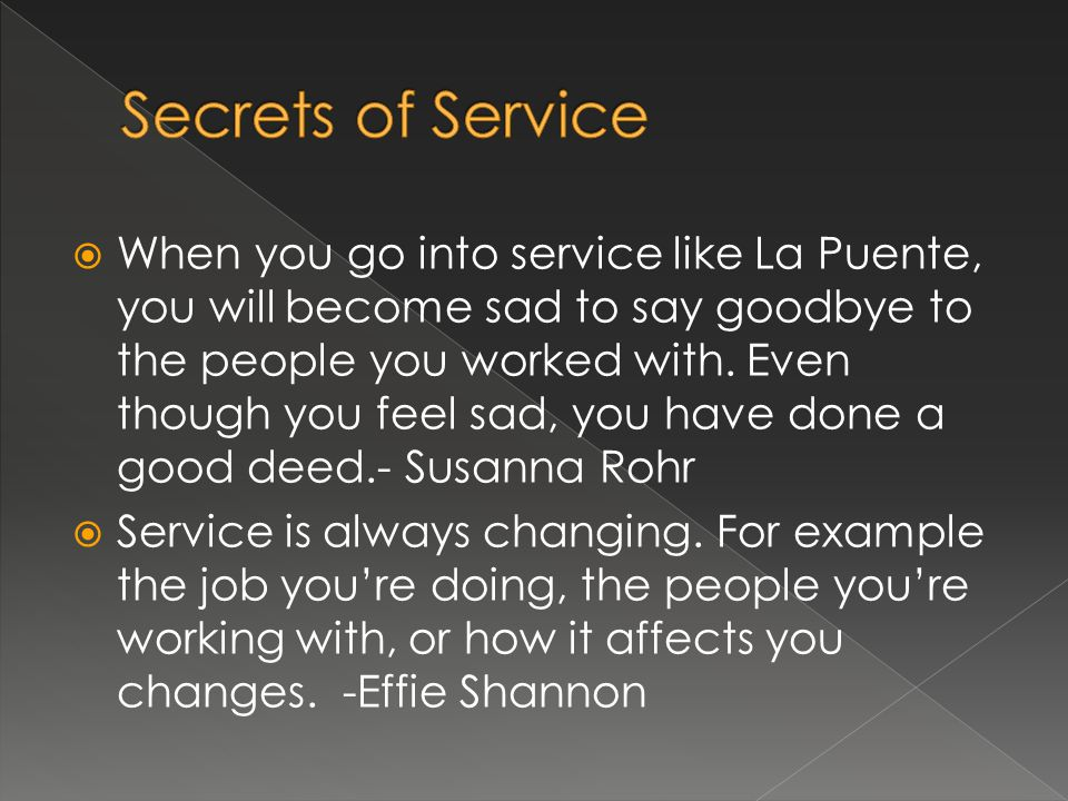 When you go into service like La Puente, you will become sad to say goodbye to the people you worked with. Even though you feel sad, you have done a g
