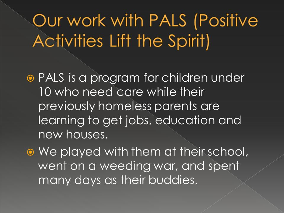PALS is a program for children under 10 who need care while their previously homeless parents are learning to get jobs, education and new houses. We p