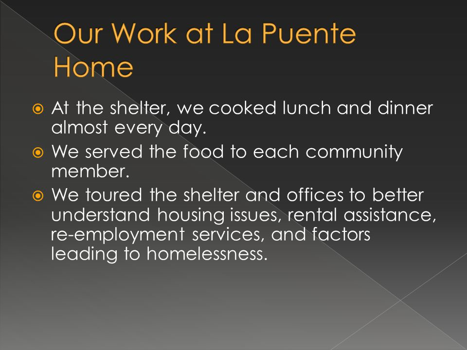 At the shelter, we cooked lunch and dinner almost every day. We served the food to each community member. We toured the shelter and offices to better