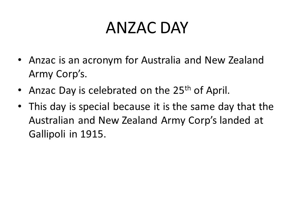 ANZAC DAY Anzac is an acronym for Australia and New Zealand Army Corps.