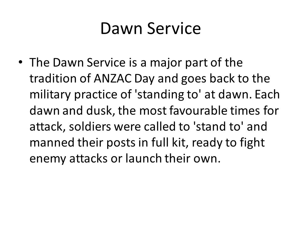 Dawn Service The Dawn Service is a major part of the tradition of ANZAC Day and goes back to the military practice of standing to at dawn.