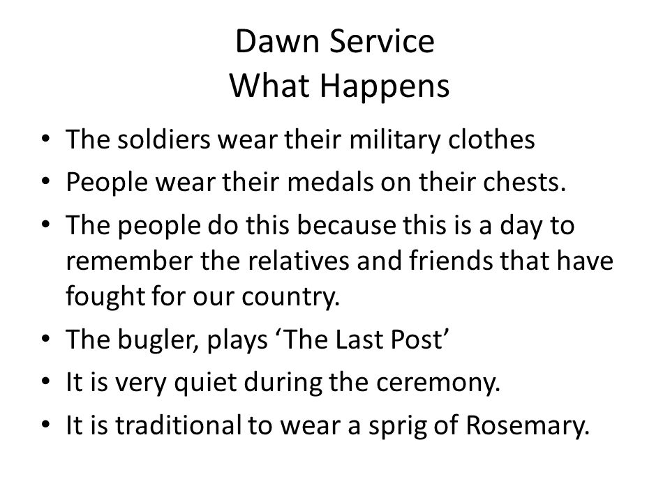 Dawn Service What Happens The soldiers wear their military clothes People wear their medals on their chests.