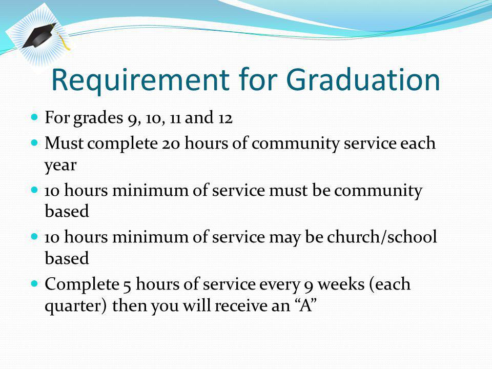 Requirement for Graduation For grades 9, 10, 11 and 12 Must complete 20 hours of community service each year 10 hours minimum of service must be community based 10 hours minimum of service may be church/school based Complete 5 hours of service every 9 weeks (each quarter) then you will receive an A