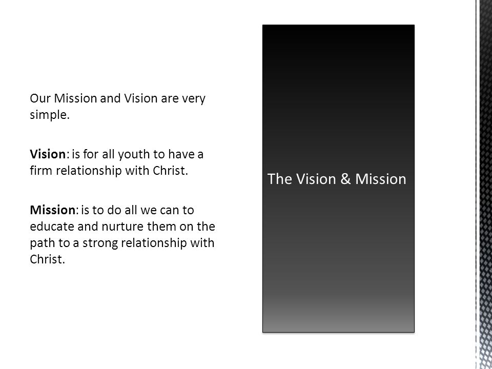 Our Mission and Vision are very simple. Vision: is for all youth to have a firm relationship with Christ. Mission: is to do all we can to educate and