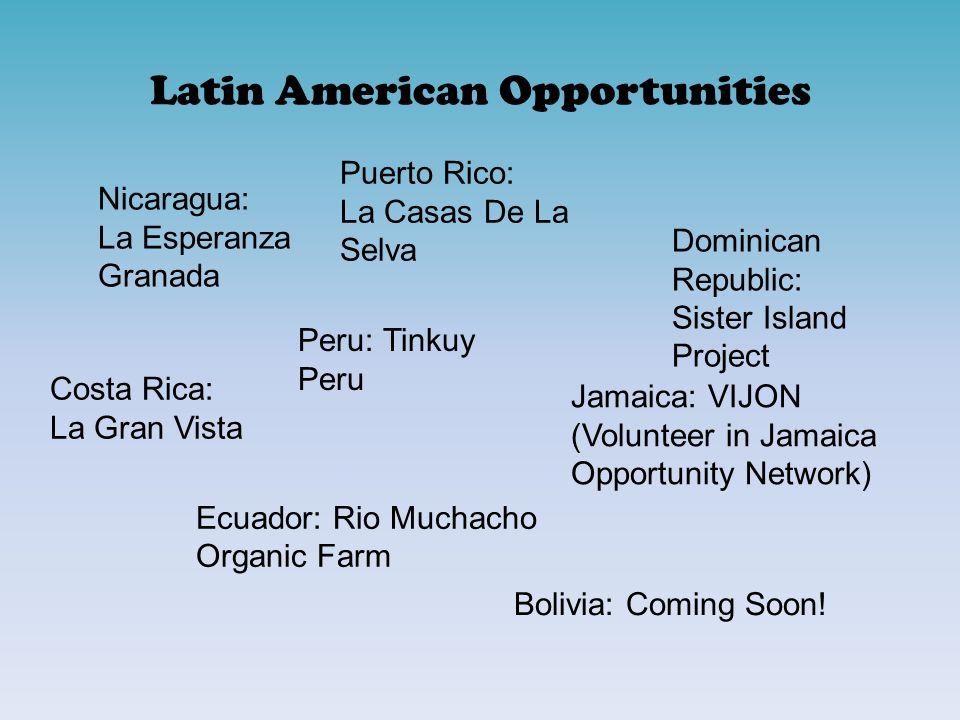 Latin American Opportunities Costa Rica: La Gran Vista Dominican Republic: Sister Island Project Ecuador: Rio Muchacho Organic Farm Jamaica: VIJON (Volunteer in Jamaica Opportunity Network) Nicaragua: La Esperanza Granada Peru: Tinkuy Peru Puerto Rico: La Casas De La Selva Bolivia: Coming Soon!