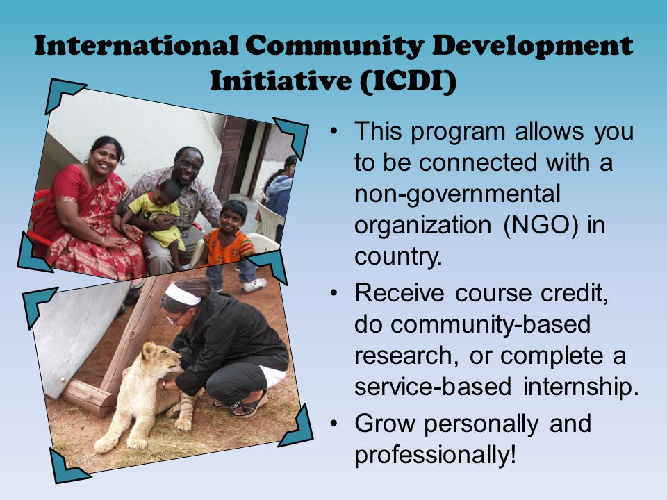International Community Development Initiative (ICDI) This program allows you to be connected with a non-governmental organization (NGO) in country.