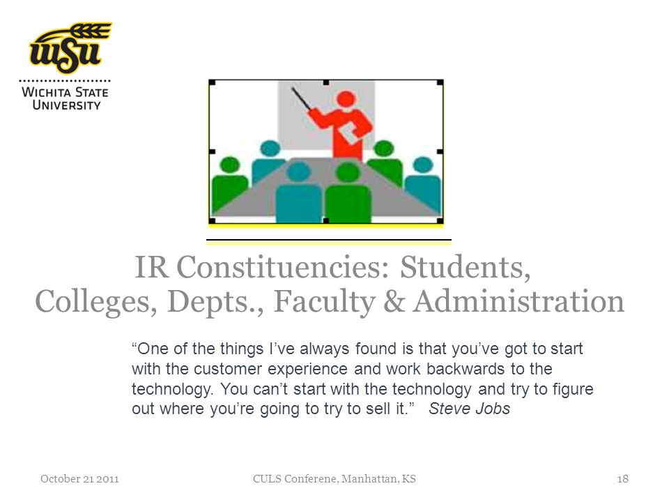 IR Constituencies: Students, Colleges, Depts., Faculty & Administration October 21 2011CULS Conferene, Manhattan, KS18 One of the things Ive always found is that youve got to start with the customer experience and work backwards to the technology.