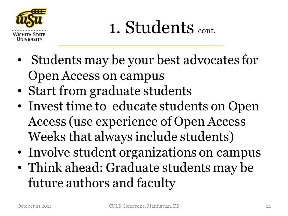 1. Students cont. Students may be your best advocates for Open Access on campus Start from graduate students Invest time to educate students on Open A