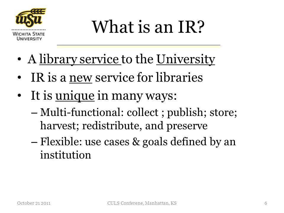 Sustainability Sustainability – Think about an IR as a new service entering the market (your organization) – Your goal is to continue this service indefinitely; to transform it to a regular library service like reference, circulation, or ILL October 21 20117CULS Conferene, Manhattan, KS What is most important for IR success?
